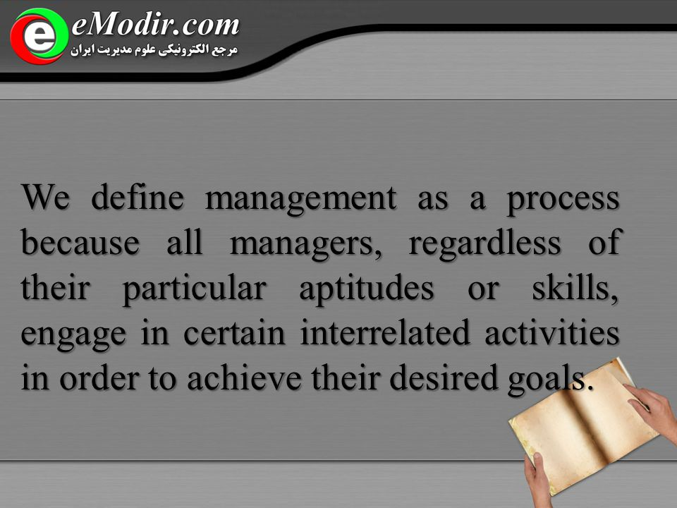 We define management as a process because all managers, regardless of their particular aptitudes or skills, engage in certain interrelated activities in order to achieve their desired goals.