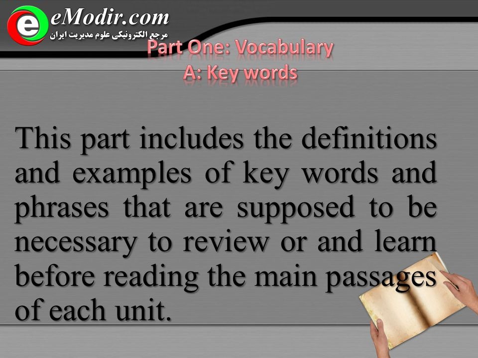This part includes the definitions and examples of key words and phrases that are supposed to be necessary to review or and learn before reading the main passages of each unit.