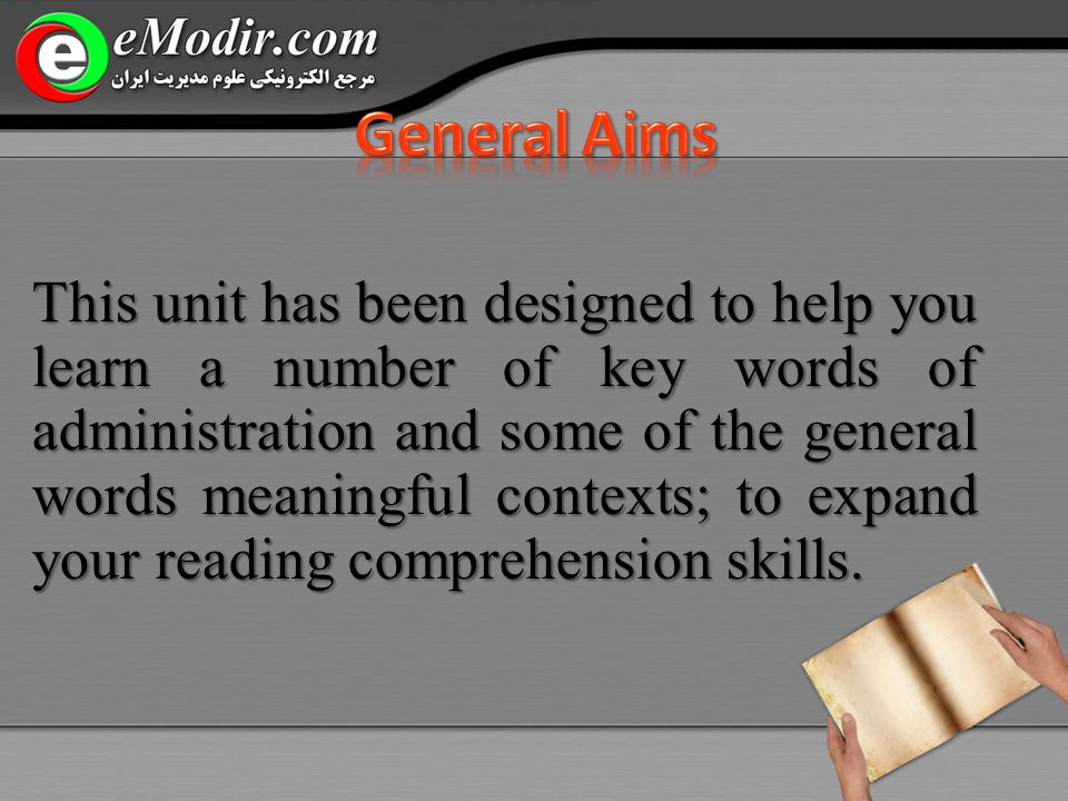 This unit has been designed to help you learn a number of key words of administration and some of the general words meaningful contexts; to expand your reading comprehension skills.