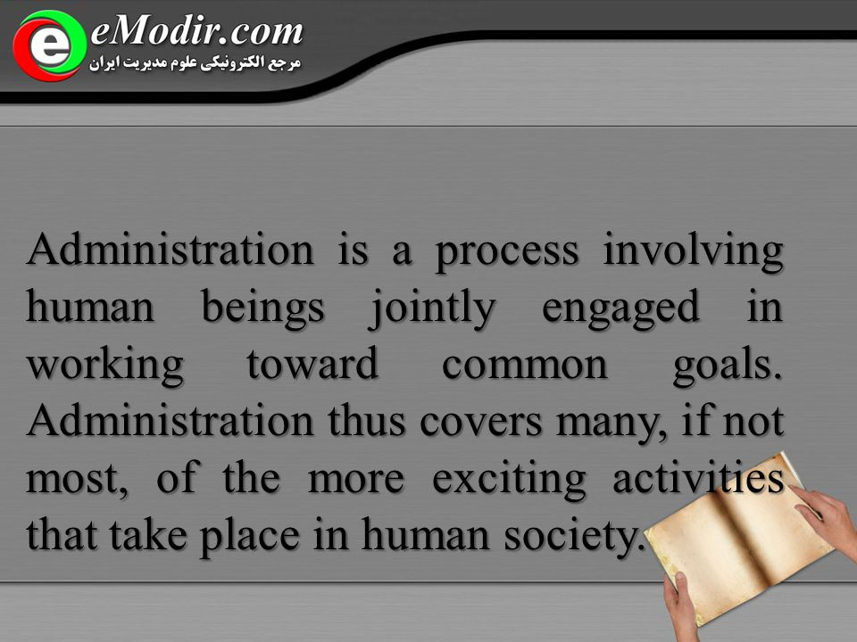 Administration is a process involving human beings jointly engaged in working toward common goals.