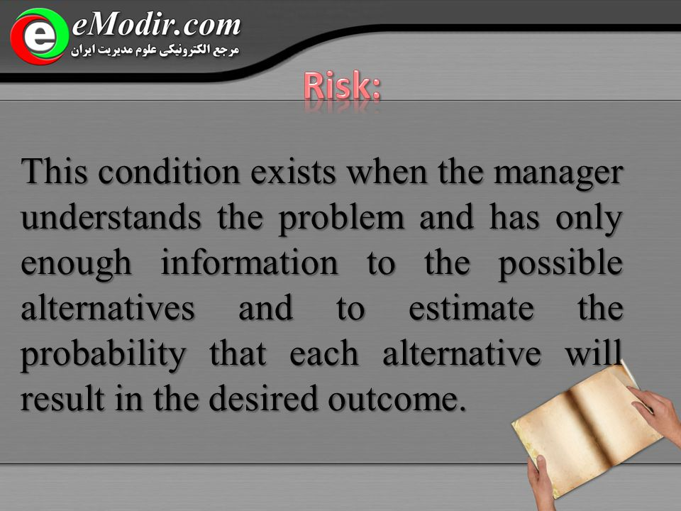 This condition exists when the manager understands the problem and has only enough information to the possible alternatives and to estimate the probability that each alternative will result in the desired outcome.