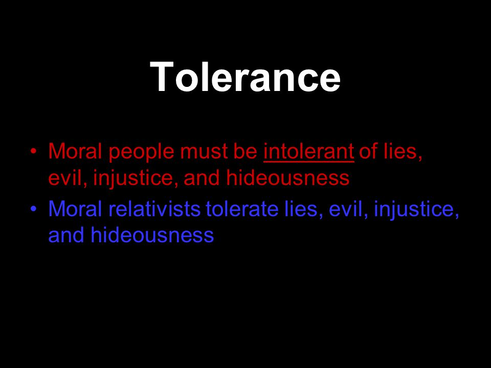 Tolerance Moral people must be intolerant of lies, evil, injustice, and hideousness Moral relativists tolerate lies, evil, injustice, and hideousness