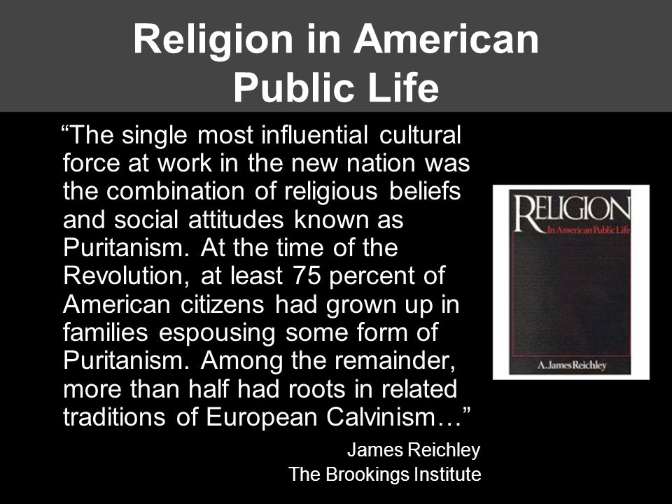 Religion in American Public Life The single most influential cultural force at work in the new nation was the combination of religious beliefs and social attitudes known as Puritanism.