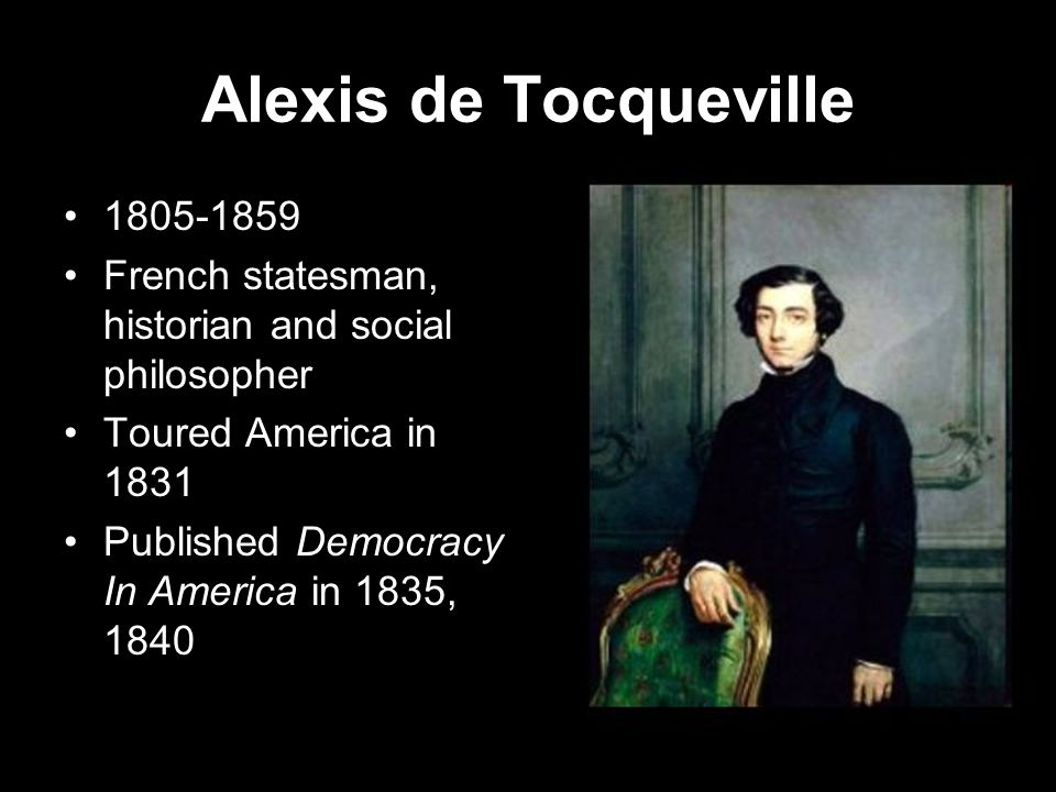 Alexis de Tocqueville 1805-1859 French statesman, historian and social philosopher Toured America in 1831 Published Democracy In America in 1835, 1840