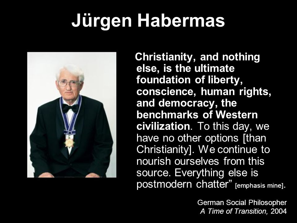 Jürgen Habermas Christianity, and nothing else, is the ultimate foundation of liberty, conscience, human rights, and democracy, the benchmarks of Western civilization.