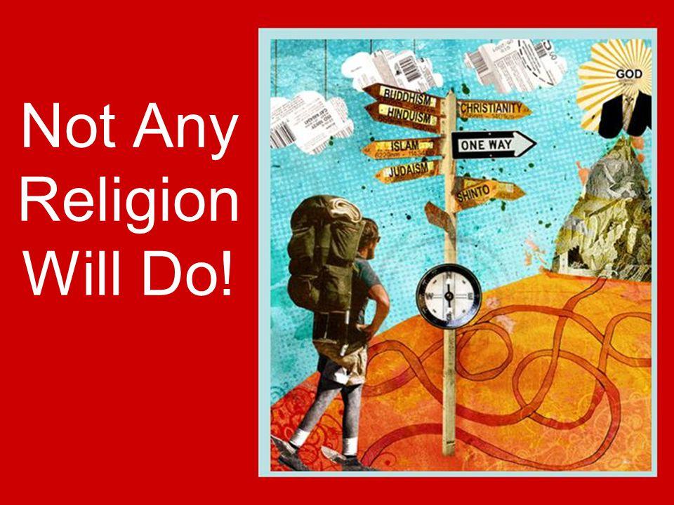 Not Any Religion Will Do!