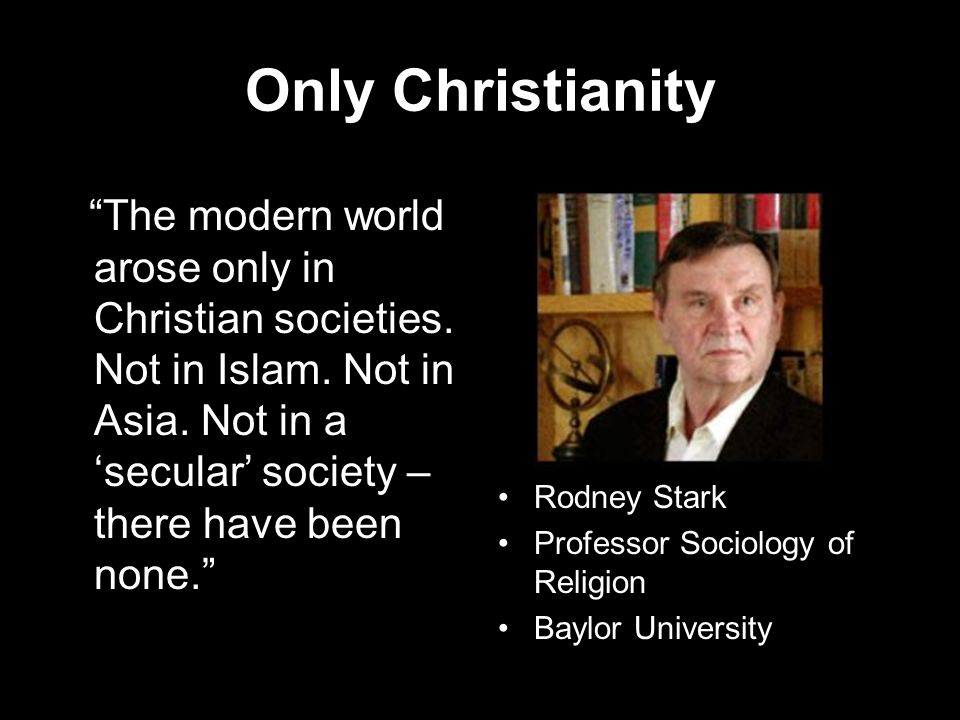 Only Christianity The modern world arose only in Christian societies.