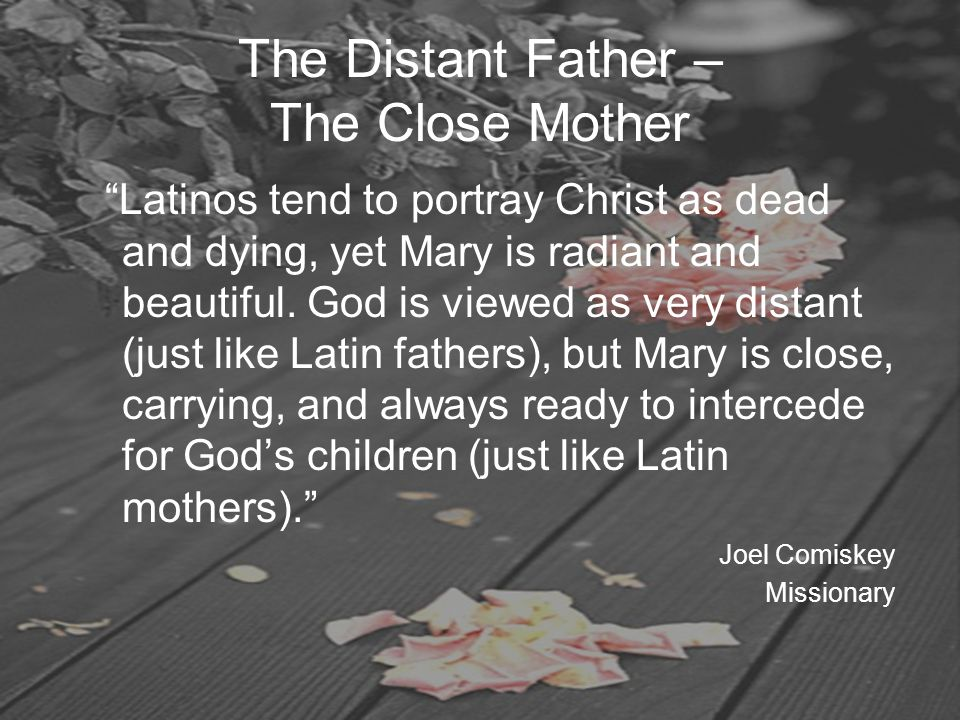 "The Distant Father – The Close Mother ""Latinos tend to portray Christ as dead and dying, yet Mary is radiant and beautiful. God is viewed as very dist"