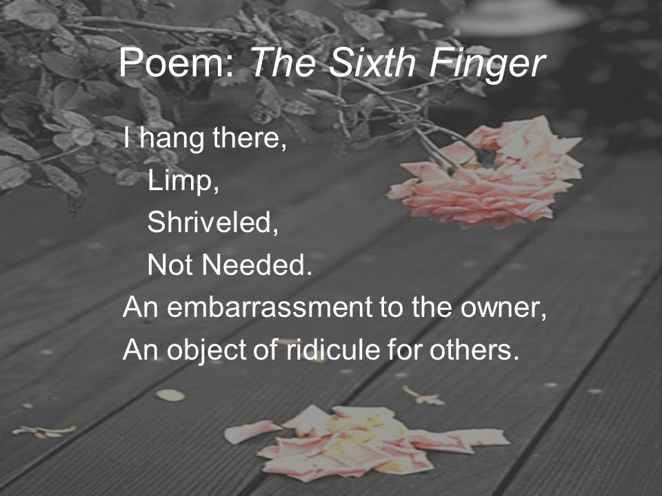 Poem: The Sixth Finger I hang there, Limp, Shriveled, Not Needed. An embarrassment to the owner, An object of ridicule for others.