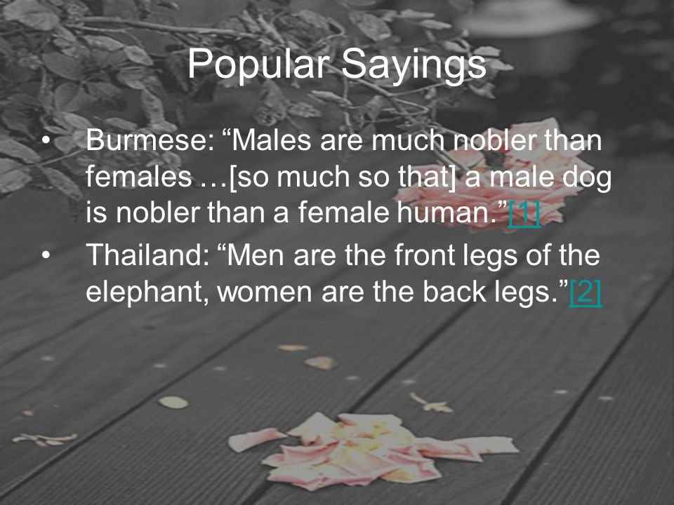 "Popular Sayings Burmese: ""Males are much nobler than females …[so much so that] a male dog is nobler than a female human.""[1][1] Thailand: ""Men are th"