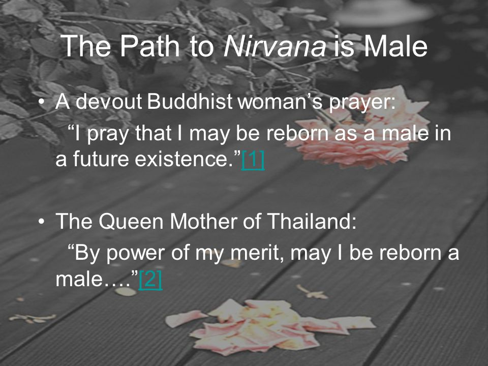 "The Path to Nirvana is Male A devout Buddhist woman's prayer: ""I pray that I may be reborn as a male in a future existence.""[1][1] The Queen Mother of"