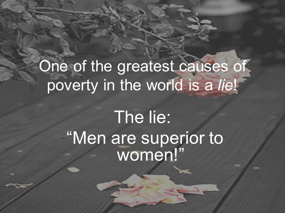 "One of the greatest causes of poverty in the world is a lie! The lie: ""Men are superior to women!"""