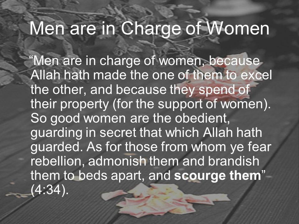 "Men are in Charge of Women ""Men are in charge of women, because Allah hath made the one of them to excel the other, and because they spend of their pr"
