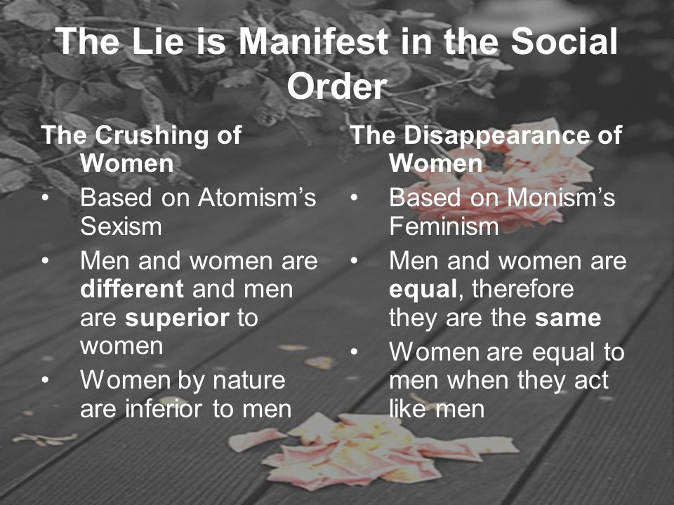The Lie is Manifest in the Social Order The Crushing of Women Based on Atomism's Sexism Men and women are different and men are superior to women Wome