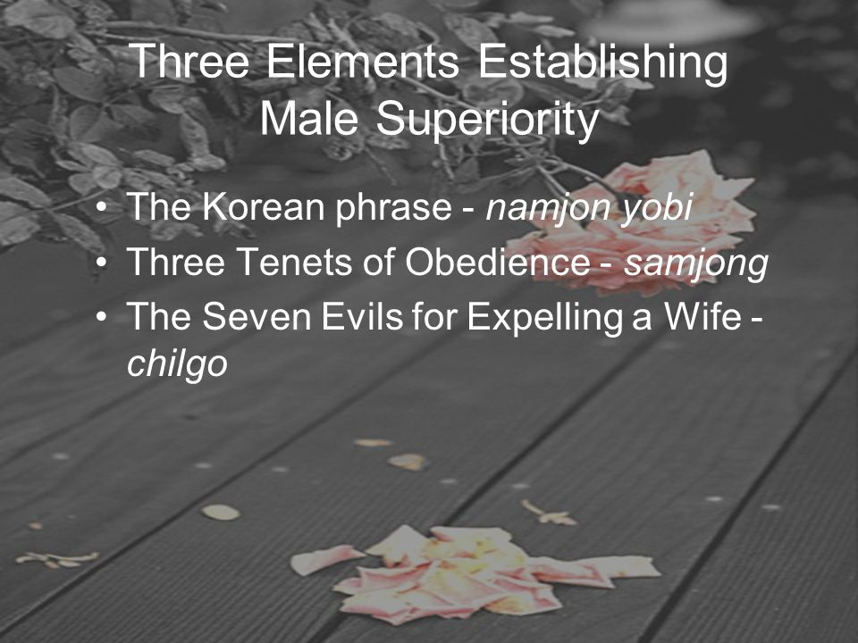 Three Elements Establishing Male Superiority The Korean phrase - namjon yobi Three Tenets of Obedience - samjong The Seven Evils for Expelling a Wife