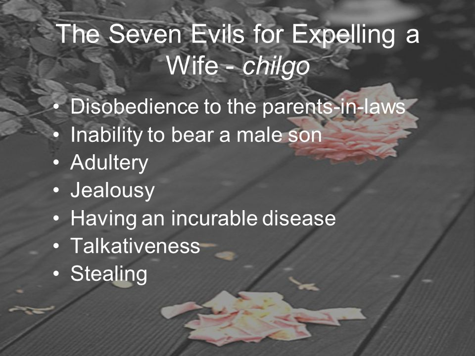 The Seven Evils for Expelling a Wife - chilgo Disobedience to the parents-in-laws Inability to bear a male son Adultery Jealousy Having an incurable d