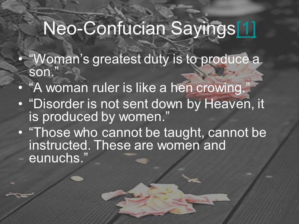 "Neo-Confucian Sayings[1][1] ""Woman's greatest duty is to produce a son."" ""A woman ruler is like a hen crowing."" ""Disorder is not sent down by Heaven,"