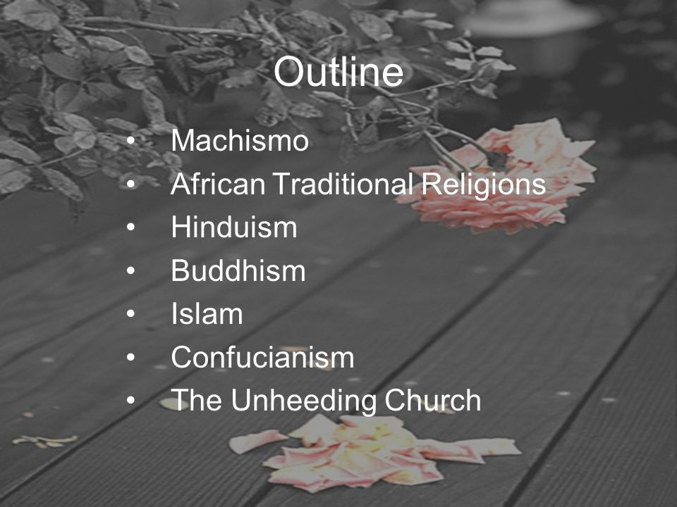 Outline Machismo African Traditional Religions Hinduism Buddhism Islam Confucianism The Unheeding Church