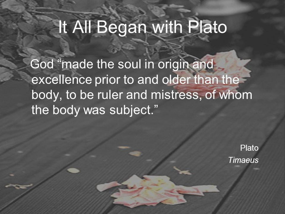"It All Began with Plato God ""made the soul in origin and excellence prior to and older than the body, to be ruler and mistress, of whom the body was s"