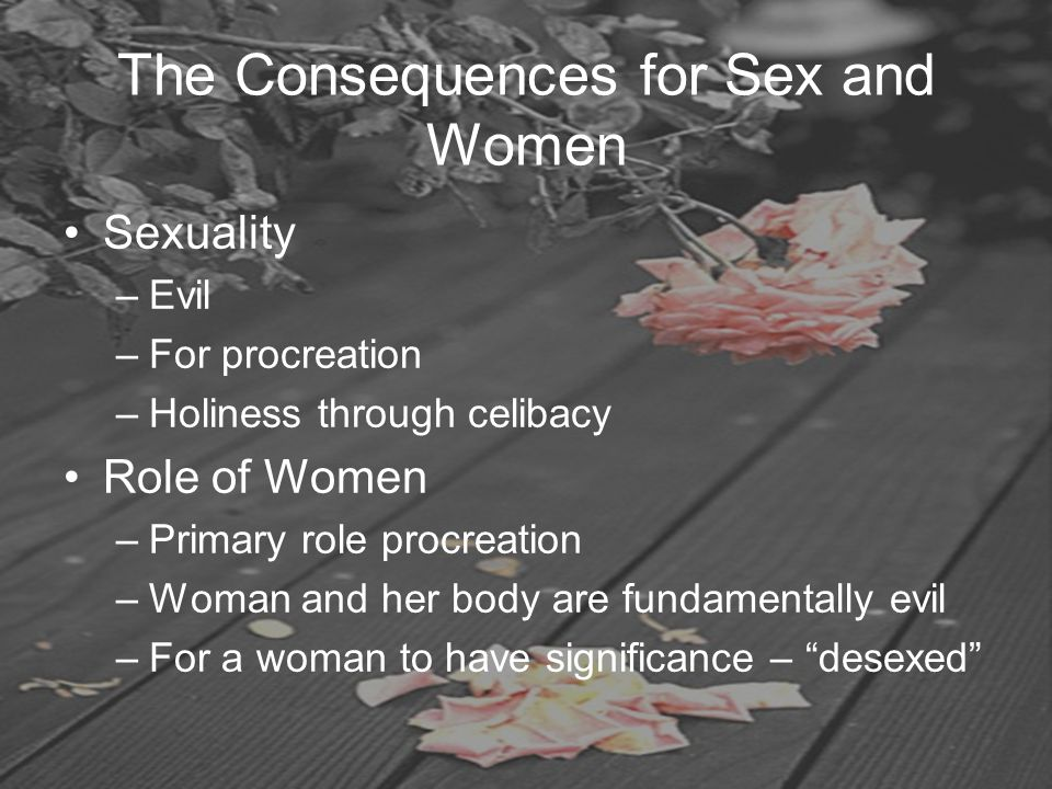 The Consequences for Sex and Women Sexuality –Evil –For procreation –Holiness through celibacy Role of Women –Primary role procreation –Woman and her