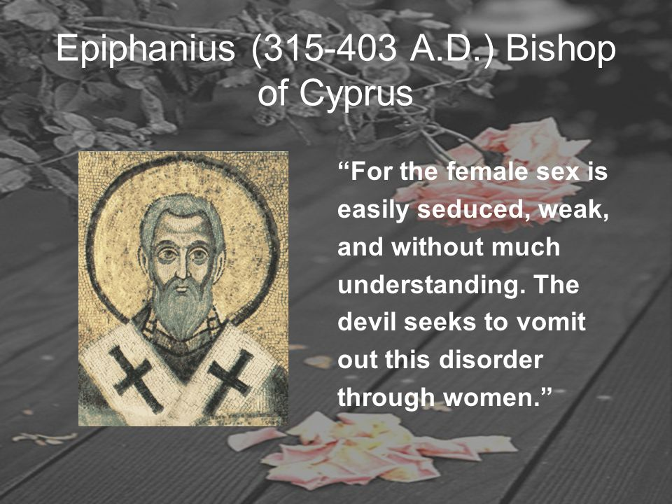 "Epiphanius (315-403 A.D.) Bishop of Cyprus ""For the female sex is easily seduced, weak, and without much understanding. The devil seeks to vomit out t"