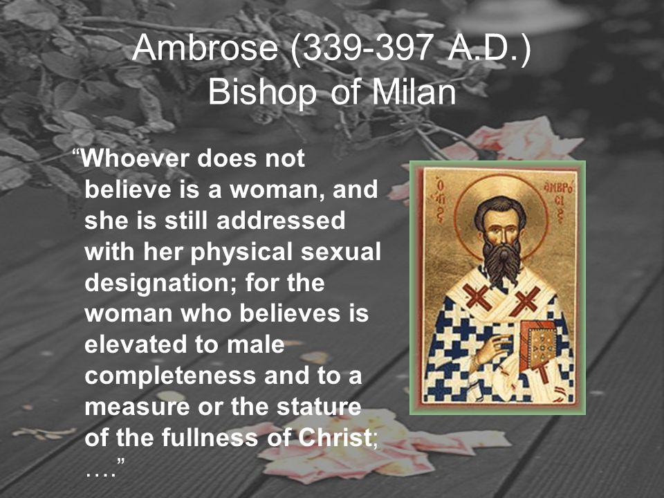 "Ambrose (339-397 A.D.) Bishop of Milan ""Whoever does not believe is a woman, and she is still addressed with her physical sexual designation; for the"