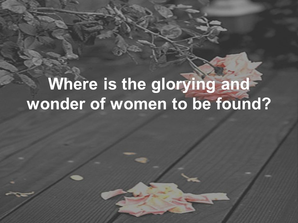 Where is the glorying and wonder of women to be found?