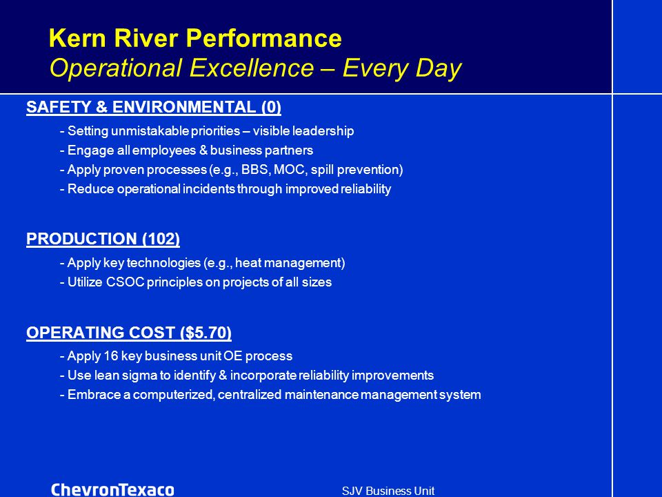 SJV Business Unit Kern River Performance Operational Excellence – Every Day SAFETY & ENVIRONMENTAL (0) - Setting unmistakable priorities – visible leadership - Engage all employees & business partners - Apply proven processes (e.g., BBS, MOC, spill prevention) - Reduce operational incidents through improved reliability PRODUCTION (102) - Apply key technologies (e.g., heat management) - Utilize CSOC principles on projects of all sizes OPERATING COST ($5.70) - Apply 16 key business unit OE process - Use lean sigma to identify & incorporate reliability improvements - Embrace a computerized, centralized maintenance management system