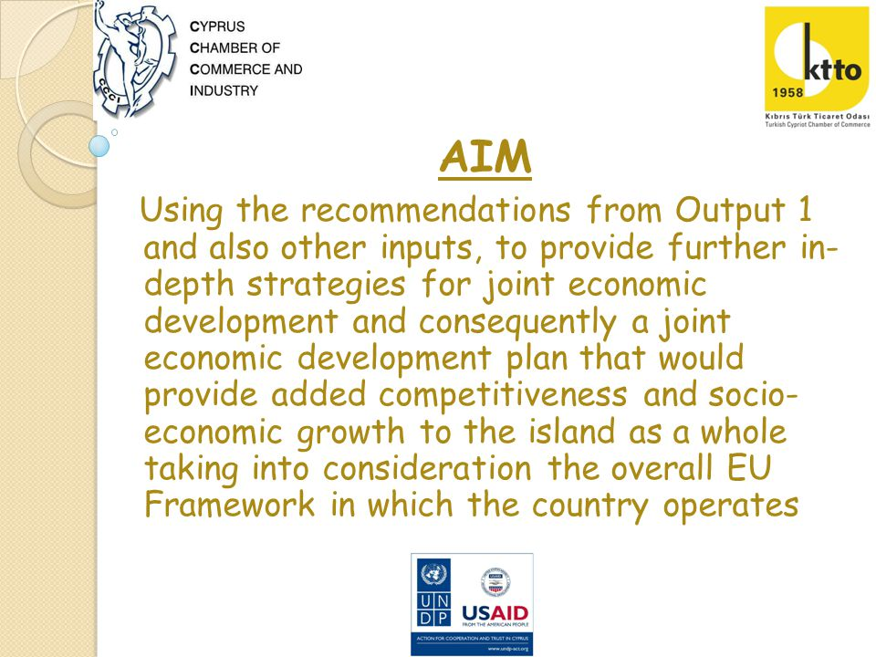 AIM Using the recommendations from Output 1 and also other inputs, to provide further in- depth strategies for joint economic development and consequently a joint economic development plan that would provide added competitiveness and socio- economic growth to the island as a whole taking into consideration the overall EU Framework in which the country operates
