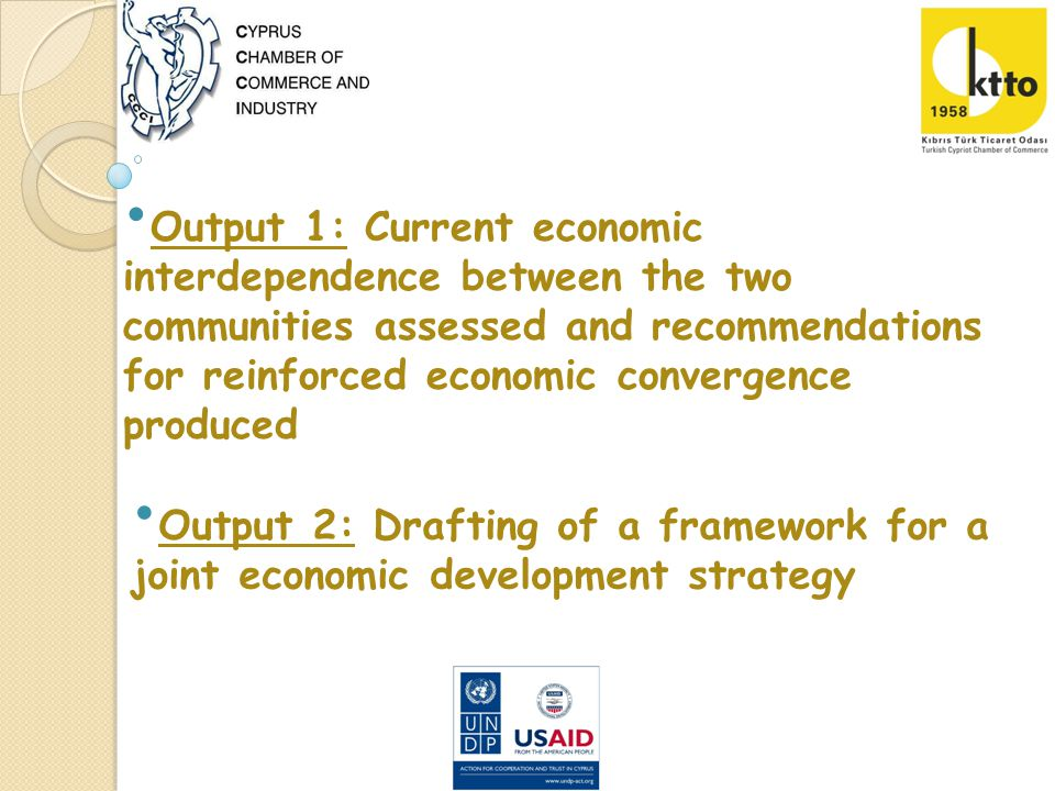 Output 1: Current economic interdependence between the two communities assessed and recommendations for reinforced economic convergence produced Output 2: Drafting of a framework for a joint economic development strategy