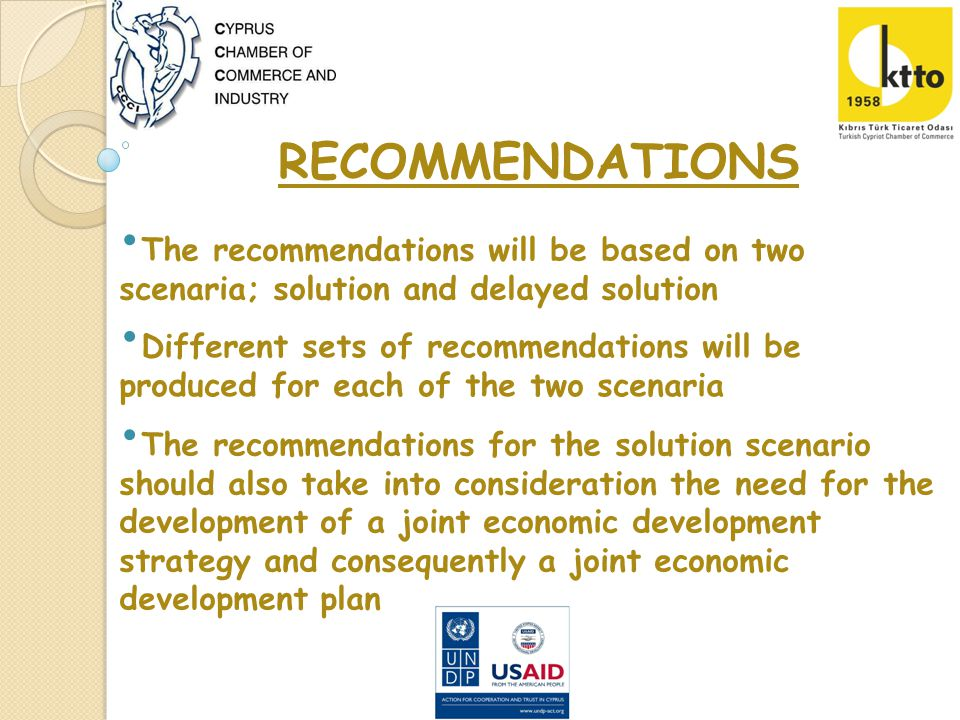 The recommendations will be based on two scenaria; solution and delayed solution RECOMMENDATIONS Different sets of recommendations will be produced for each of the two scenaria The recommendations for the solution scenario should also take into consideration the need for the development of a joint economic development strategy and consequently a joint economic development plan