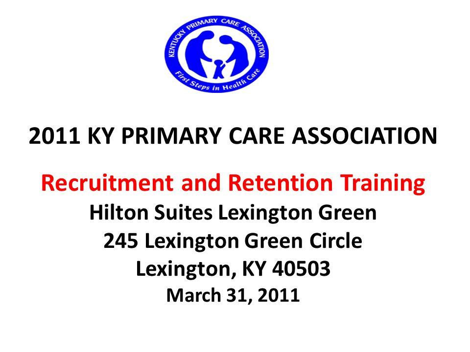 2011 KY PRIMARY CARE ASSOCIATION Recruitment and Retention Training Hilton Suites Lexington Green 245 Lexington Green Circle Lexington, KY 40503 March 31, 2011