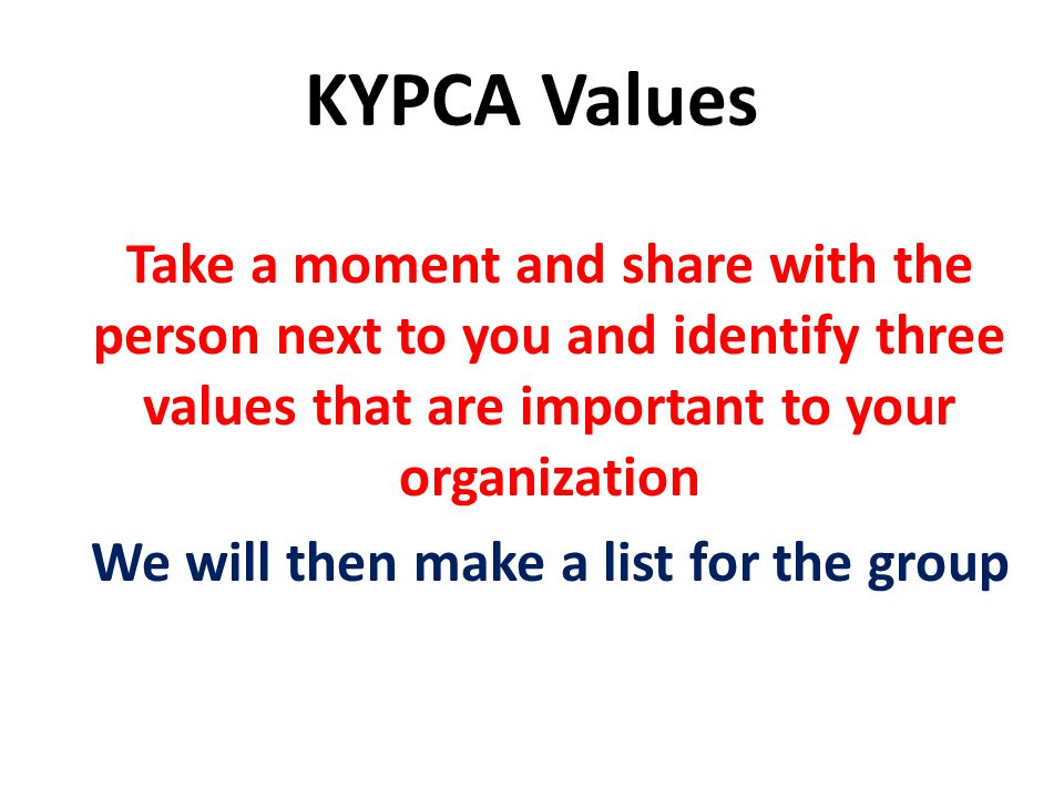KYPCA Values Take a moment and share with the person next to you and identify three values that are important to your organization We will then make a list for the group