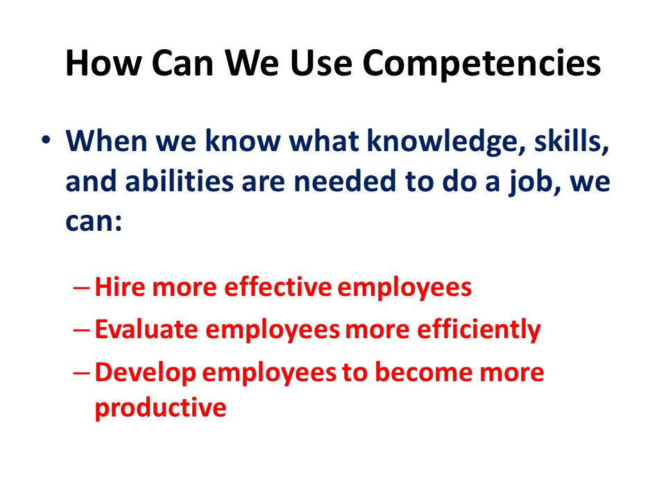 How Can We Use Competencies When we know what knowledge, skills, and abilities are needed to do a job, we can: – Hire more effective employees – Evaluate employees more efficiently – Develop employees to become more productive