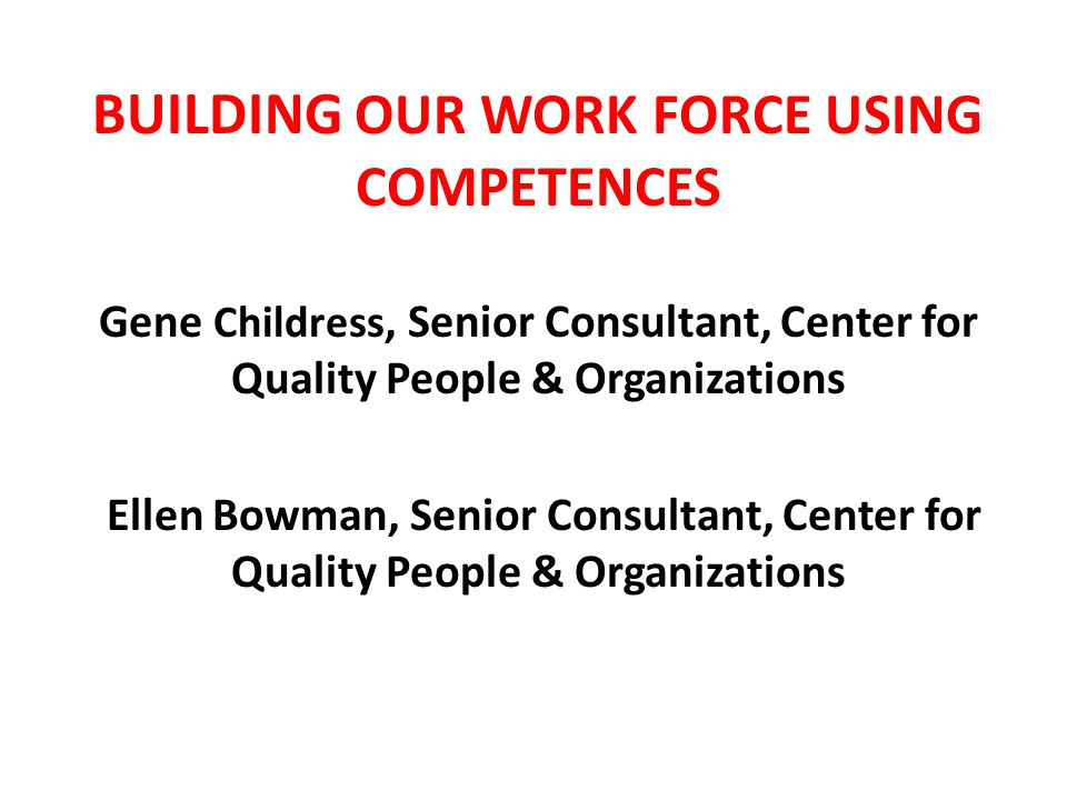 BUILDING OUR WORK FORCE USING COMPETENCES Gene Childress, Senior Consultant, Center for Quality People & Organizations Ellen Bowman, Senior Consultant, Center for Quality People & Organizations