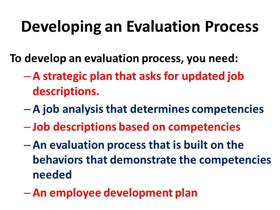 Developing an Evaluation Process To develop an evaluation process, you need: – A strategic plan that asks for updated job descriptions.