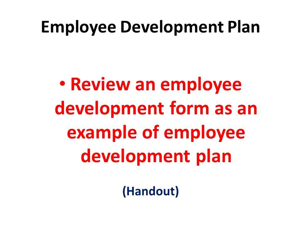 Employee Development Plan Review an employee development form as an example of employee development plan (Handout)