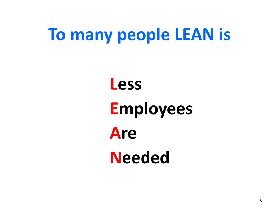 6 To many people LEAN is Less Employees Are Needed