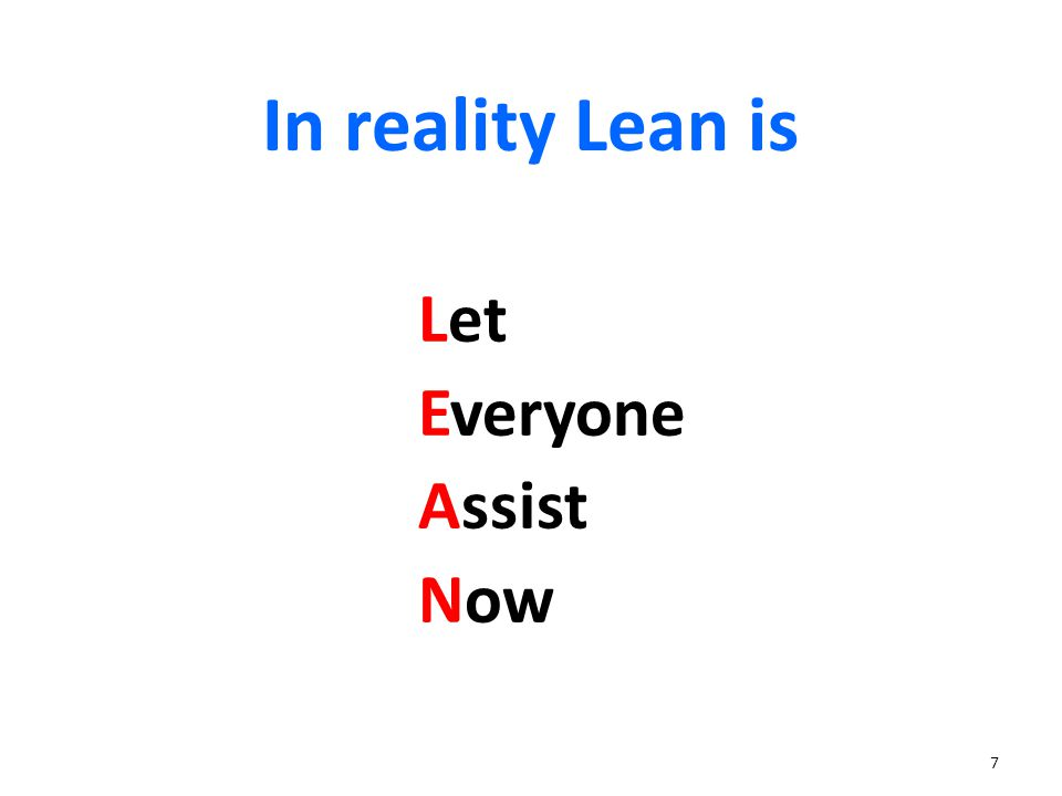 7 In reality Lean is Let Everyone Assist Now
