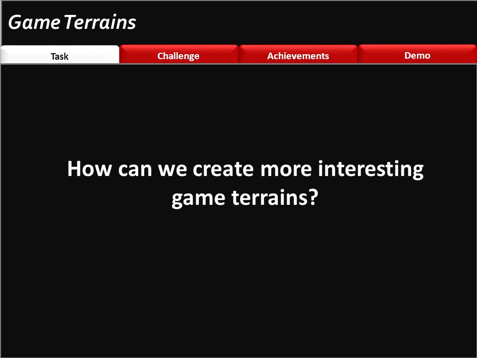 Task Challenge \nted Challenge \nted Achievements Demo Game Terrains How can we create more interesting game terrains