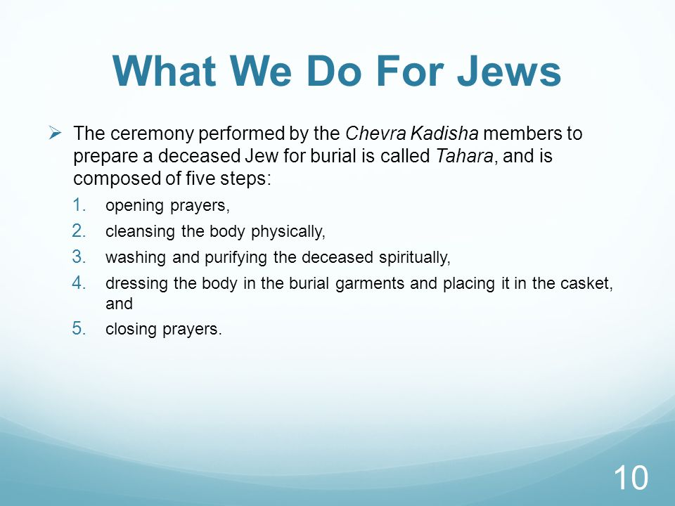 What We Do For Jews  The ceremony performed by the Chevra Kadisha members to prepare a deceased Jew for burial is called Tahara, and is composed of five steps: 1.