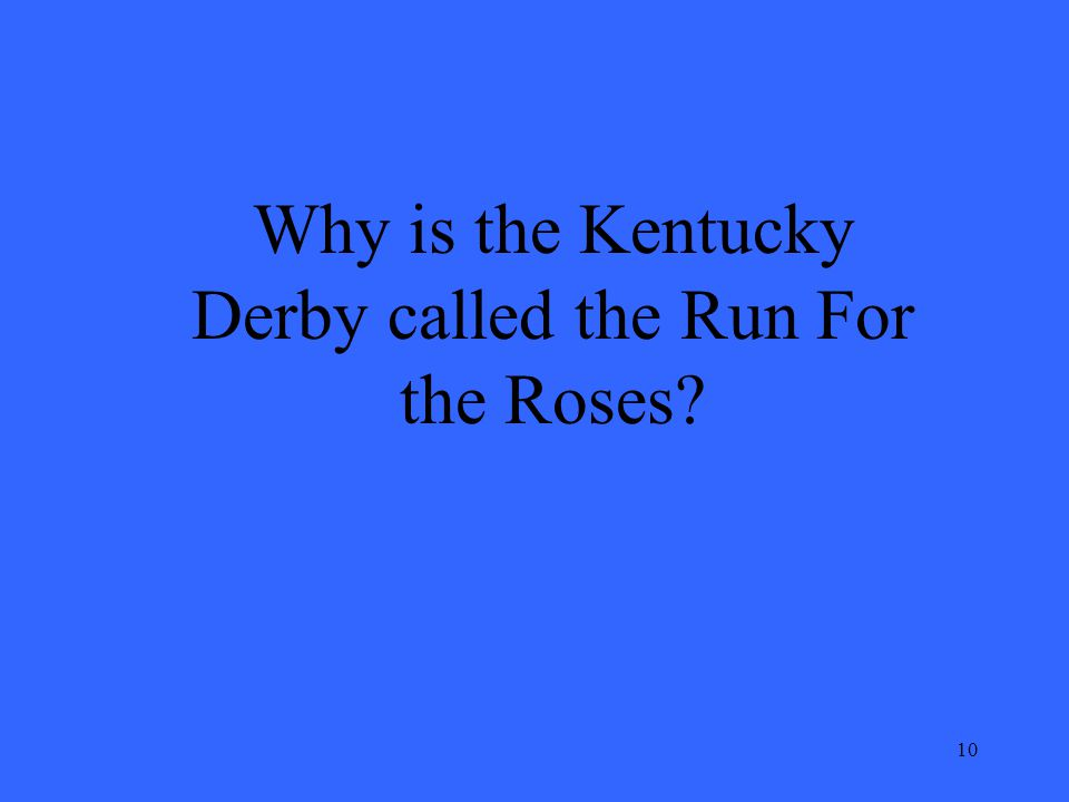 10 Why is the Kentucky Derby called the Run For the Roses?