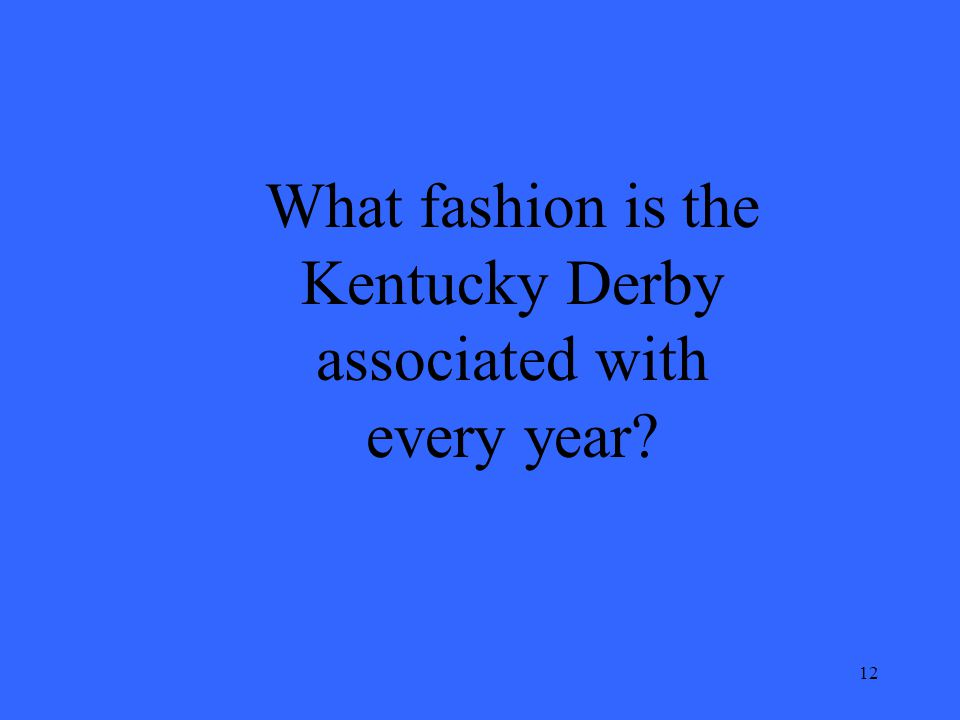 12 What fashion is the Kentucky Derby associated with every year?