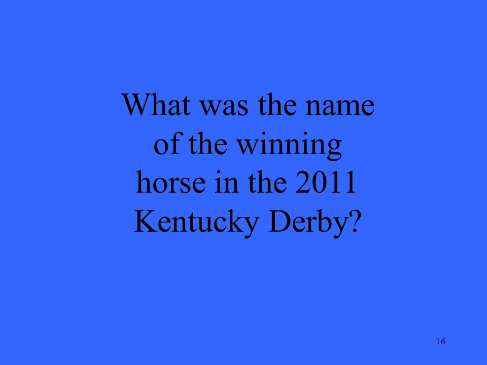 16 What was the name of the winning horse in the 2011 Kentucky Derby?