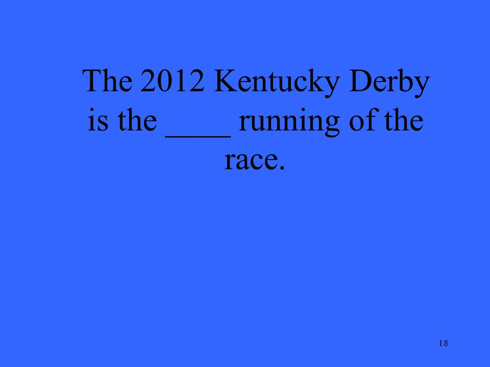 18 The 2012 Kentucky Derby is the ____ running of the race.