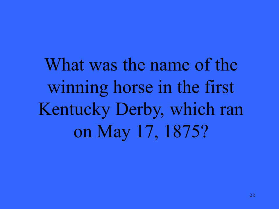 20 What was the name of the winning horse in the first Kentucky Derby, which ran on May 17, 1875