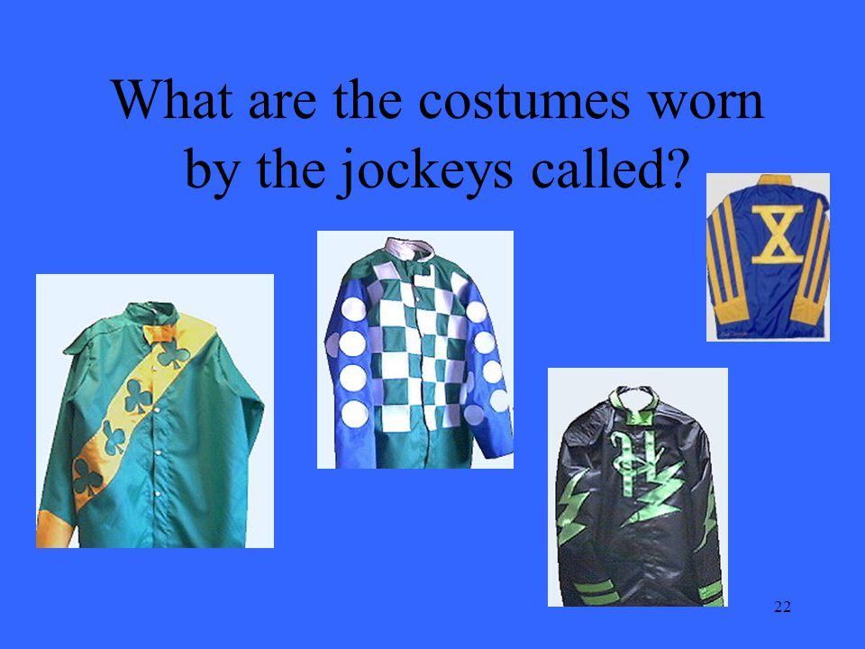 22 What are the costumes worn by the jockeys called