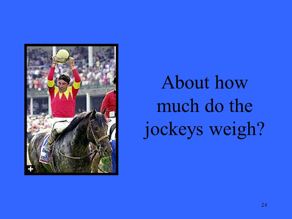 24 About how much do the jockeys weigh