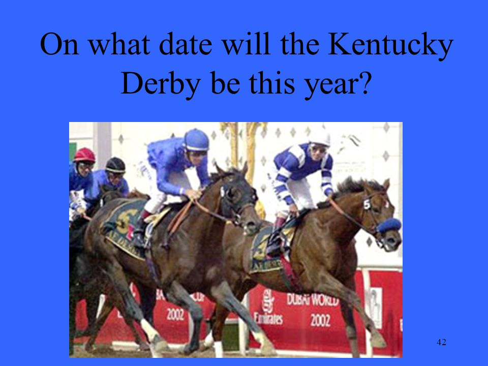42 On what date will the Kentucky Derby be this year