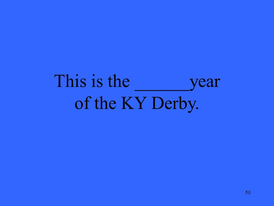 50 This is the ______year of the KY Derby.